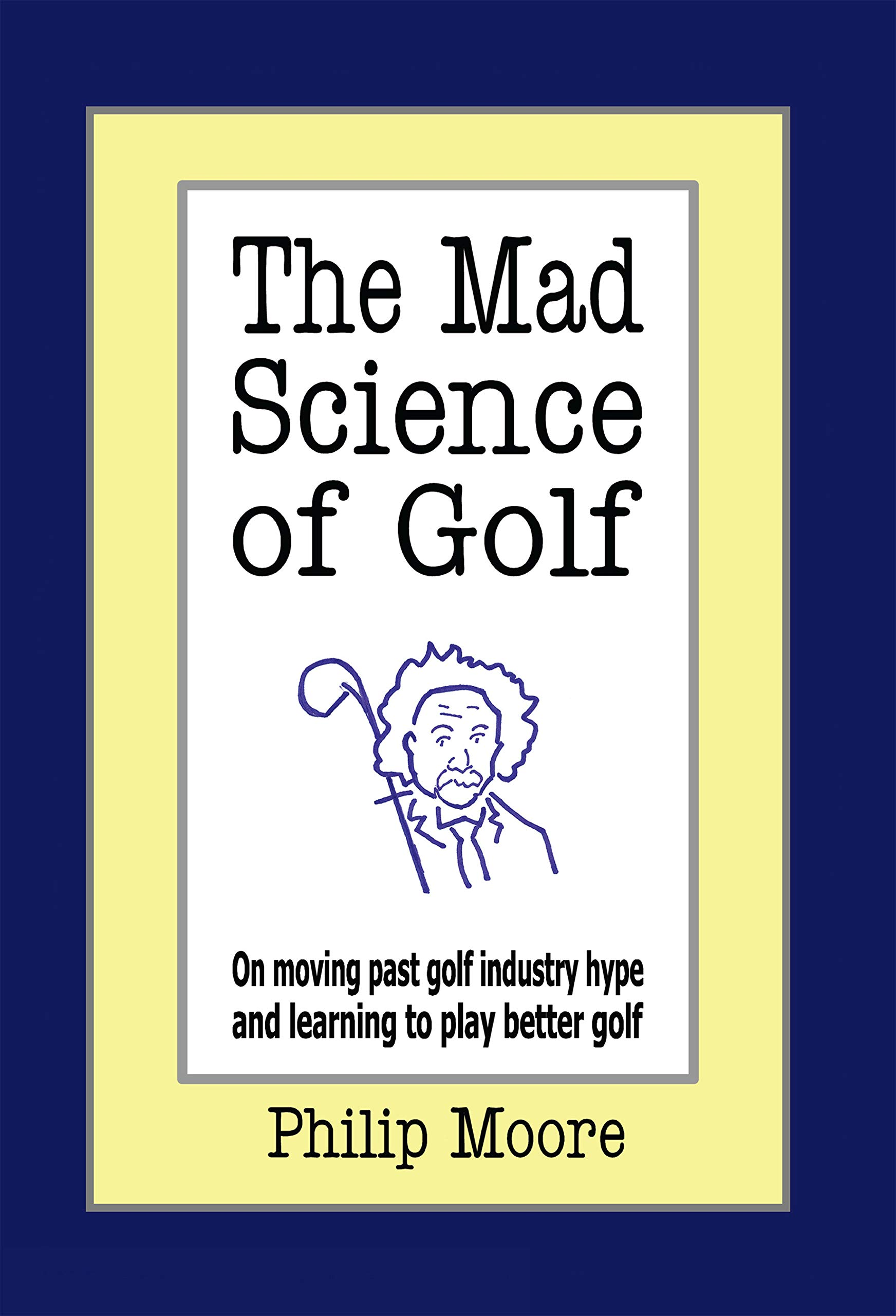 Image OfThe Mad Science Of Golf: On Moving Past Golf Industry Hype And Learning To Play Better Golf (English Edition)
