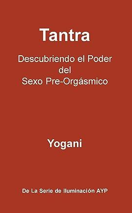 Tantra - Descubriendo el Poder del Sexo Pre-Orgásmico (La Serie De Iluminación AYP nº 3) (Spanish Edition)