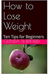 How to Lose Weight: Ten Tips for Beginners Kindle Edition