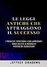 LE LEGGI ANTICHE CHE ATTRAGGONO IL SUCCESSO: I principi spirituali che aprono i Suoi occhi a modo di vivere di successo( ITALIAN EDITION)