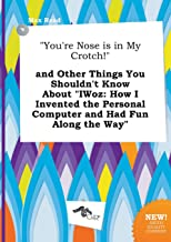 You're Nose Is in My Crotch! and Other Things You Shouldn't Know about Iwoz: How I Invented the Personal Computer and Had Fun Along the Way
