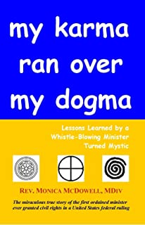 My Karma Ran Over My Dogma: Lessons Learned by a Whistle-Blowing Minister Turned Mystic