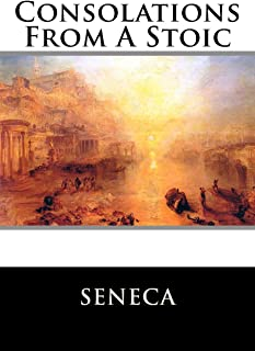 Consolations From A Stoic: De Consolatione ad Marciam, De Consolatione ad Polybium and De Consolatione ad Helviam