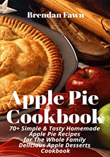 Apple Pie Cookbook: 70+ Simple & Tasty Homemade Apple Pie Recipes for Whole Family Delicious Apple Desserts Cookbook