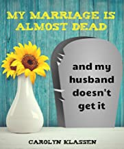 My Marriage is Almost Dead and My Husband Doesn't Get it.: When great guys are lousy husbands and you want to courageously...