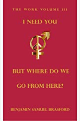 I Need You, But Where Do We Go From Here?: The Work Volume III (The Work Series Book 3) Kindle Edition