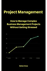 Project Management: How to Manage Complex Business Management Projects Without Getting Stressed Kindle Edition