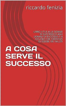 A COSA SERVE IL SUCCESSO: LIBRO UTILE ALLE DONNE DI SUCCESSO E AGLI UOMINI DI SUCCESSO E A COLORO CHE CREDONO DI ESSERE DEI FALLITI (COLLANA Riccardo Fenizia PENSIERI Vol. 5)