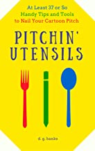 Pitchin' Utensils: At Least 37 or So Handy Tips and Tools to Nail Your Cartoon Pitch