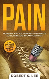 Pain: Powerful Natural Remedies to Eliminate Aches, Pains and Inflammation Fast