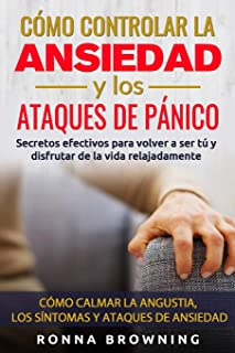 Cómo Controlar la Ansiedad y los Ataques de Pánico: Secretos efectivos para volver a ser tú y disfrutar de la vida relajad...