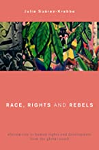 Race, Rights and Rebels: Alternatives to Human Rights and Development from the Global South (Global Critical Caribbean Thought)