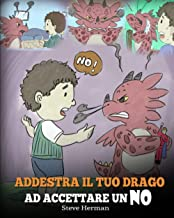 Addestra il tuo drago ad accettare un NO: (Train Your Dragon To Accept NO) Una simpatica storia per bambini, per educarli ...
