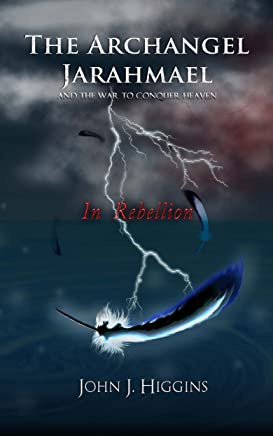 In Rebellion (Book II The Archangel Jarahmael and the War to Conquer Heaven) (The Archangel Jarahmael and the War to Conquer Heaven Trilogy 2)