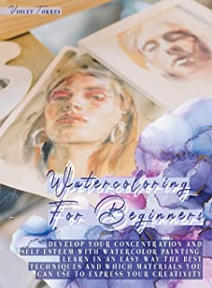 Watercoloring For Beginners: Develop Your Concentration and Self-Esteem With Watercolor Painting. Learn in an Easy Way The...
