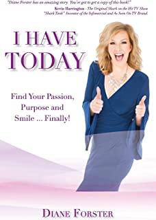 I Have Today: Find Your Passion, Purpose and Smile...Finally!
