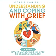 Understanding and Coping with Grief: How to Manage Your Life After the Loss of a Loved One