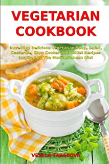 Vegetarian Cookbook: Incredibly Delicious Vegetarian Soup, Salad, Casserole, Slow Cooker and Skillet Recipes Inspired by The Mediterranean Diet: Weight Loss and Detox