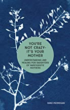 You're Not Crazy - It's Your Mother: Understanding and Healing for Daughters of Narcissistic Mothers (Daughters of Narciss...