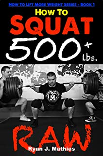 How To Squat 500 lbs. RAW: 12 Week Squat Program and Technique Guide (How To Lift More Weight Series Book 1)
