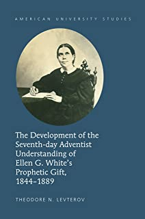 The Development of the Seventh-day Adventist Understanding of Ellen G. Whites Prophetic Gift, 1844-1889 (American University Studies Book 347)