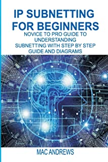 IP SUBNETTING FOR BEGINNERS: NOVICE TO PRO GUIDE TO UNDERSTANDING SUBNETTING WITH STEP BY STEP GUIDE AND DIAGRAMS