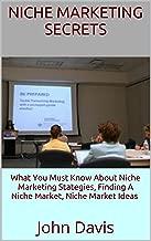 Niche Marketing Secrets: What You Must Know About Niche Marketing Stategies, Finding A Niche Market, Niche Market Ideas