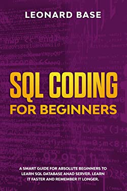 SQL Coding For Beginners: A Smart Guide For Absolute Beginners To Learn SQL Database And Server. Learn It Faster And Remember It Longer