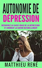 Autonomie de dépression: Découvrez la cause vraie de la dépression et comment la guérir naturellement (French Edition)