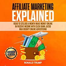 Affiliate Marketing Explained: Road to $20,000 a Month: Make Money Online in Passive Income with Click Bank Jvzoo Max Bounty Online Advertising