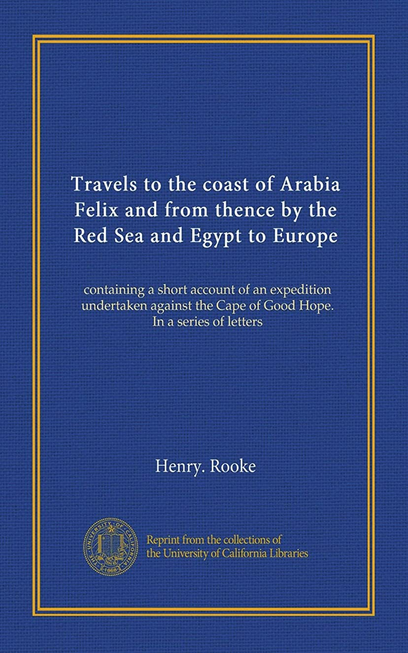 に賛成修道院バクテリアTravels to the coast of Arabia Felix and from thence by the Red Sea and Egypt to Europe: containing a short account of an expedition undertaken against the Cape of Good Hope. In a series of letters