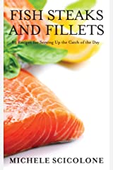 FISH STEAKS AND FILLETS: 83 Recipes for Serving Up the Catch of the Day Kindle Edition