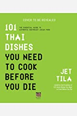 101 Thai Dishes You Need to Cook Before You Die: The Essential Guide to Authentic Southeast Asian Food Kindle Edition