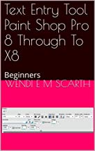 Text Entry Tool Paint Shop Pro 8 Through To X8: Beginners (Paint Shop pro Made easy by Wendi E M Scarth Book 113)