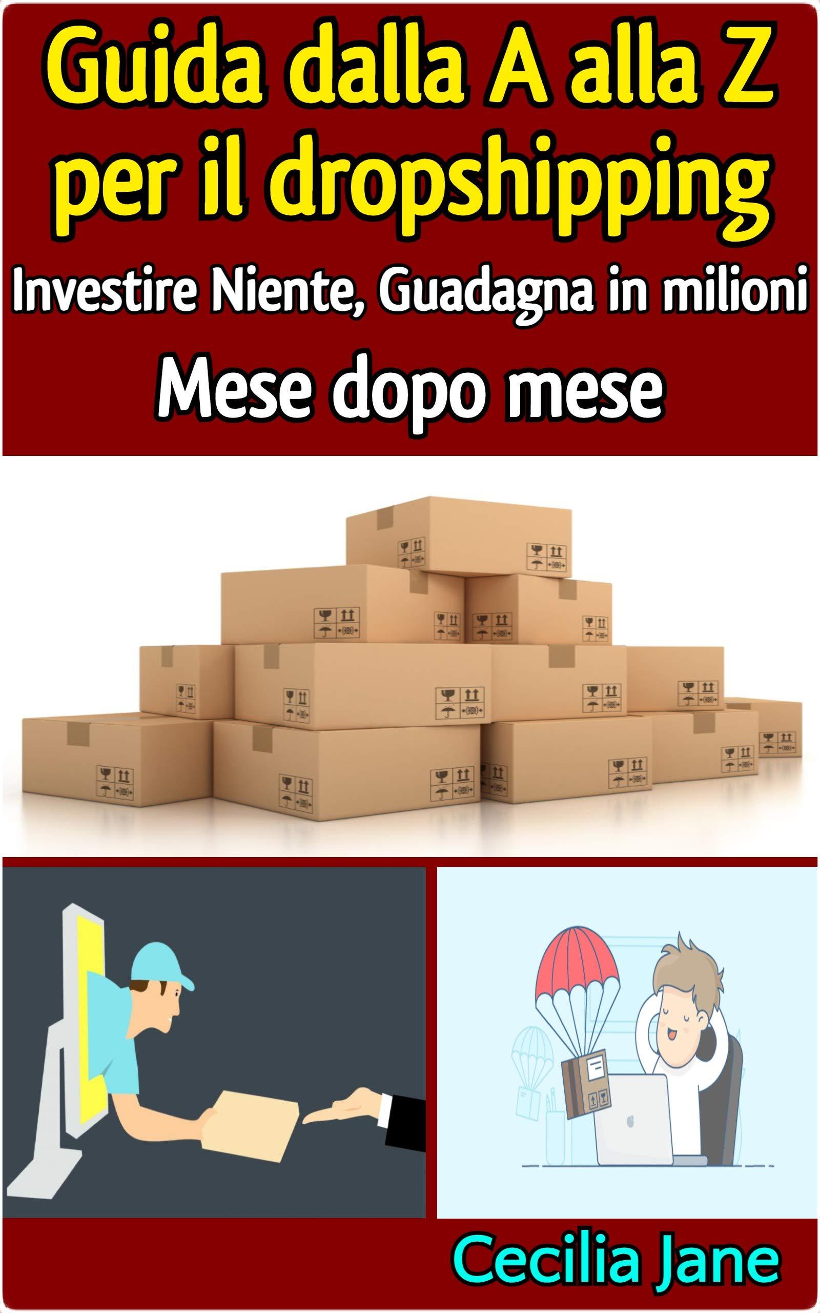 Guida dalla A alla Z per il dropshipping - Investire Niente, Guadagna in milioni Mese dopo mese (Italian Edition)