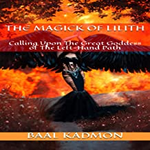 The Magick of Lilith: Calling upon the Great Goddess of the Left Hand Path: Mesopotamian Magick, Book 1