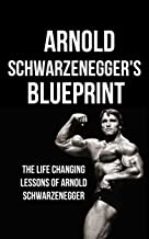 Arnold Schwarzenegger's Blueprint: The Life Changing Lessons Of Arnold Schwarzenegger
