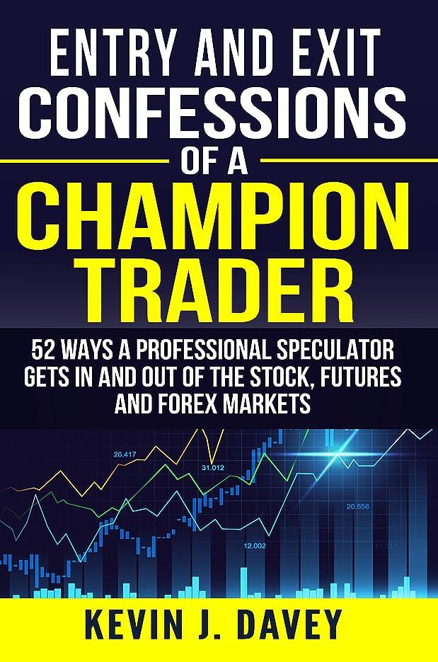 テキストコミットメント修正Entry and Exit Confessions of a Champion Trader: 52 Ways A Professional Speculator Gets In And Out Of The Stock, Futures And Forex Markets (English Edition)