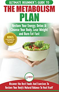 Metabolism Plan: The Ultimate Beginner's Metabolism Plan Diet Guide to Restore Your Energy, Detox & Cleanse Your Body, Lose Weight and Burn Body Fat Fast