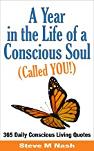 A Year in the Life of a Conscious Soul (Called YOU): 365 Daily Conscious Living Quotes