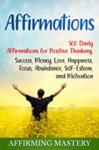 Affirmations: 500 Daily Affirmations for Positive Thinking, Success, Money, Love, Happiness, Focus, Abundance, Self-Esteem, and Motivation