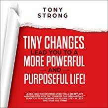 Tiny Changes Lead You to a More Powerful and Purposeful Life!: Learn How the Universe Gives You a Secret Gift and Discover How Tiny Changes Can Lead You to a Far More Fulfilling Life!