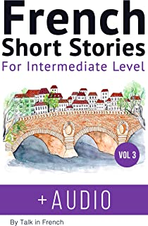 French: Short Stories for Intermediate Level + AUDIO Vol 3: Improve your French listening comprehension skills with seven French stories for intermediate level (French Short Stories) (French Edition)