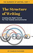 The Structure of Writing: A Short How-To Guide to Organize Your Stories, Essays, Reports, and More (The Elements of Writing Book 7)