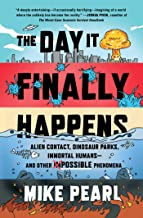 The Day It Finally Happens: Alien Contact, Dinosaur Parks, Immortal Humans―and Other Possible Phenomena