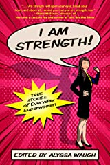 I AM STRENGTH: True Stories of Everyday Superwomen Kindle Edition