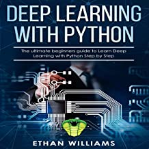 Deep Learning with Python: The Ultimate Beginners Guide to Learn Deep Learning with Python Step by Step