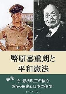 幣原喜重郎と平和憲法: 新説 日本国憲法改正の核心、9条の由来と日本の使命!