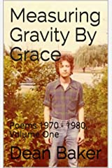 Measuring Gravity By Grace: Poems 1970 - 1980, Volume One (Poems 1970-1980 Book 1) Kindle Edition