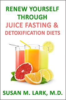 Renew Yourself Through Juice Fasting and Detoxification Diets